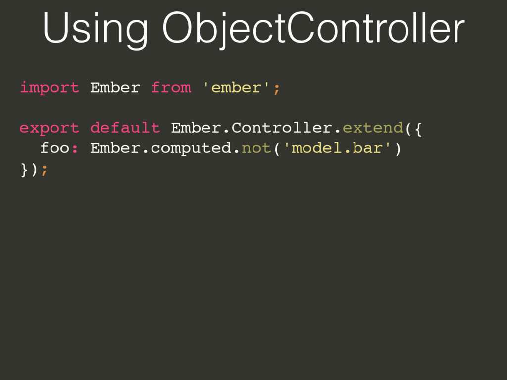 Using ObjectController import Ember from 'ember...