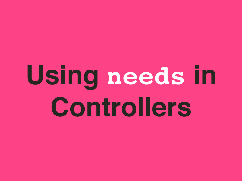 Using needs in Controllers