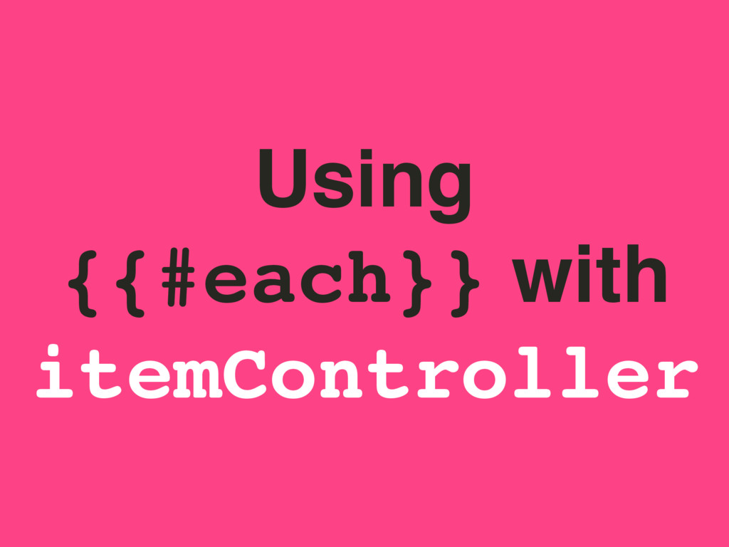 Using {{#each}} with itemController