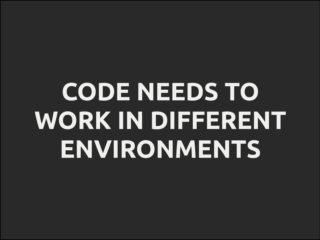 CODE NEEDS TO WORK IN DIFFERENT ENVIRONMENTS