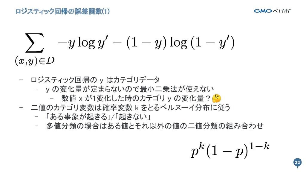 22 ロジスティック回帰の誤差関数(1) 22 - ロジスティック回帰の y はカテゴリデータ...