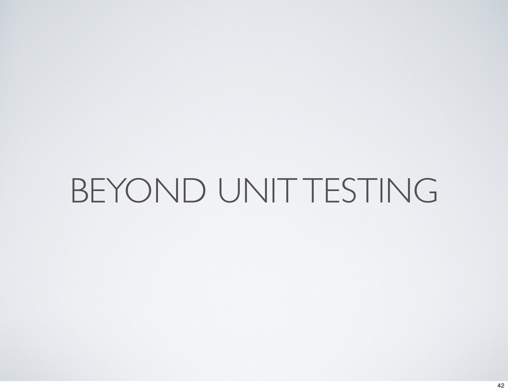 BEYOND UNIT TESTING 42
