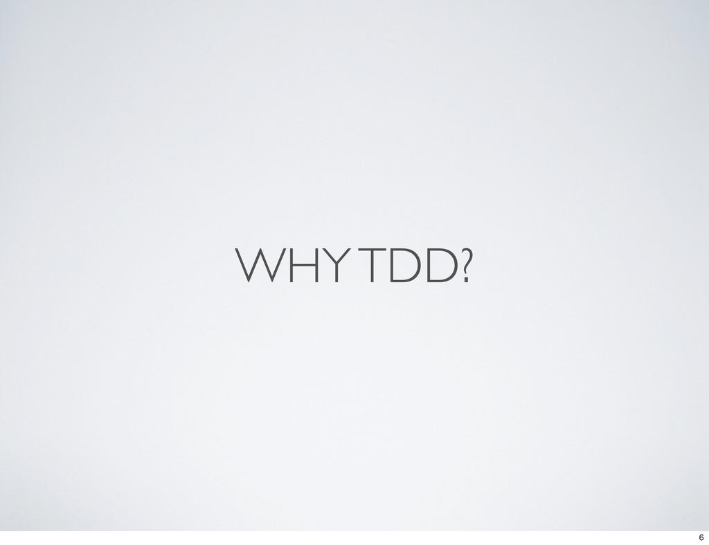 WHY TDD? 6