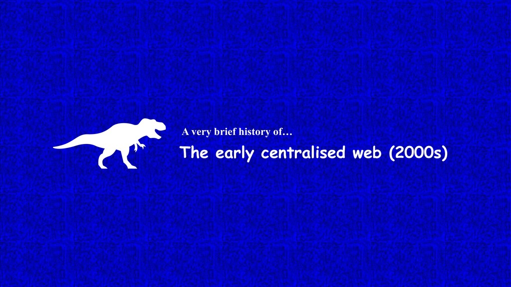 The early centralised web (2000s) A very brief ...