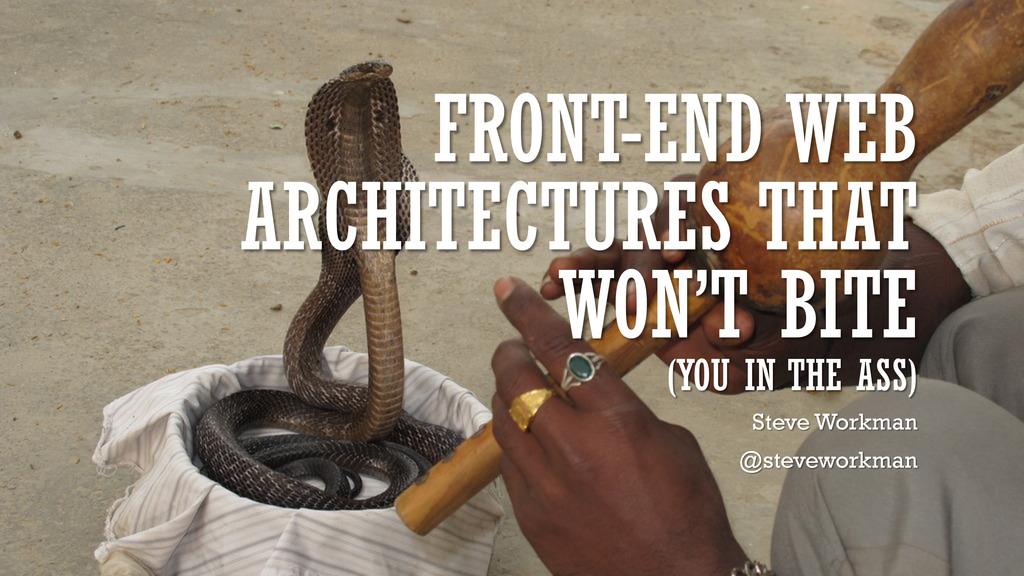 FRONT-END WEB ARCHITECTURES THAT WON'T BITE (YO...