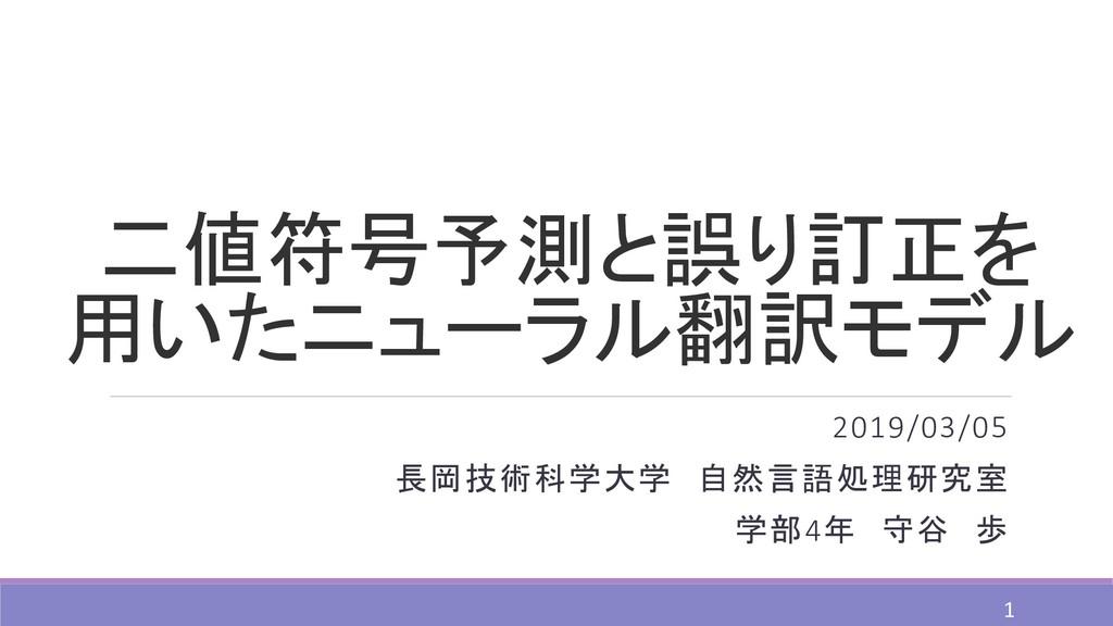 二値符号予測と誤り訂正を 用いたニューラル翻訳モデル 2019/03/05 長岡技術科学大学 ...