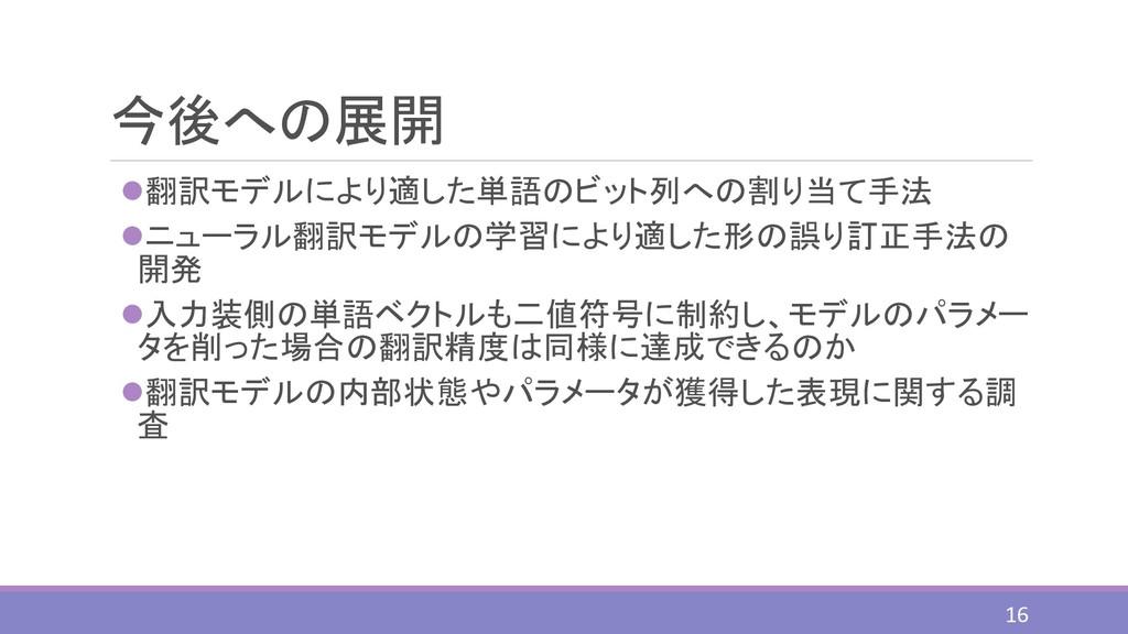 今後への展開 ⚫翻訳モデルにより適した単語のビット列への割り当て手法 ⚫ニューラル翻訳モデルの...
