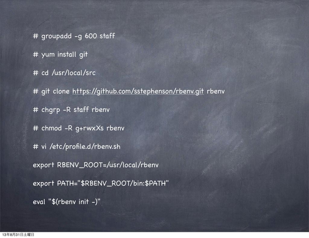 # groupadd -g 600 staff # yum install git # cd ...