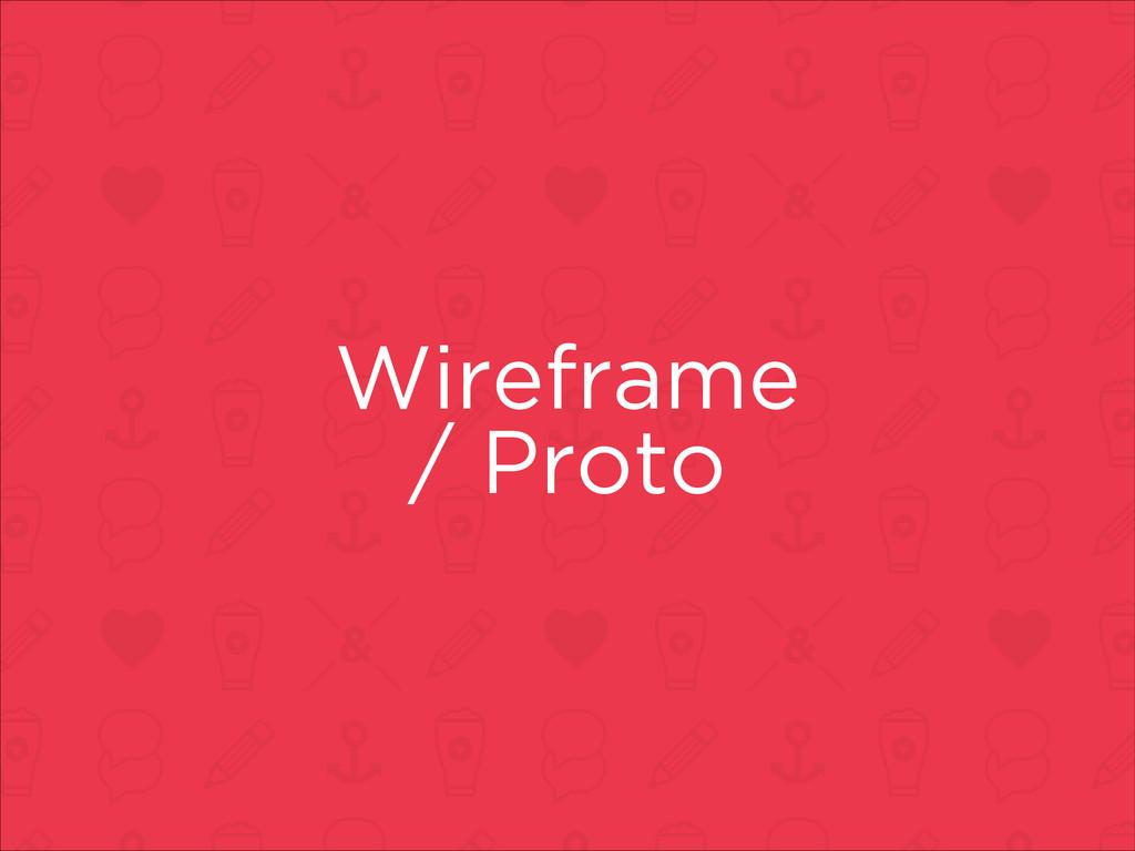 Wireframe / Proto