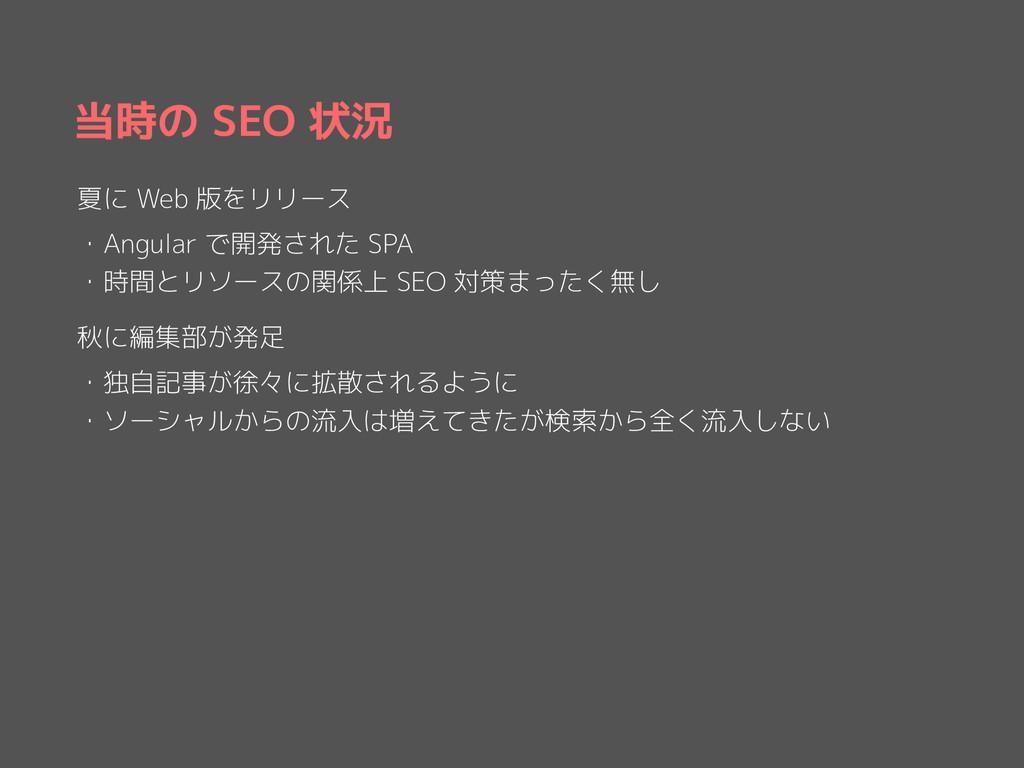 当時の SEO 状況 夏に Web 版をリリース ・Angular で開発された SPA ・時...