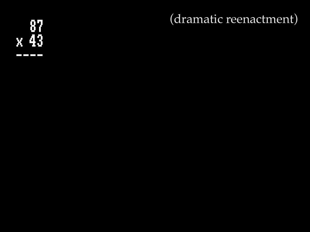 87 x 43 ---- (dramatic reenactment)