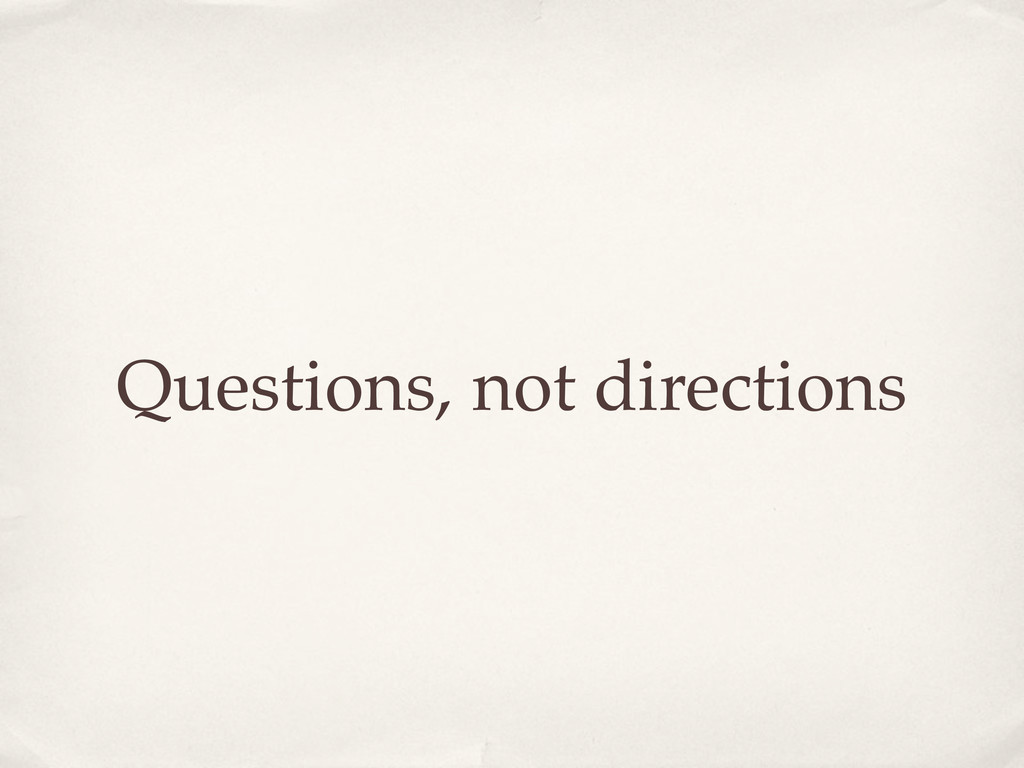 Questions, not directions