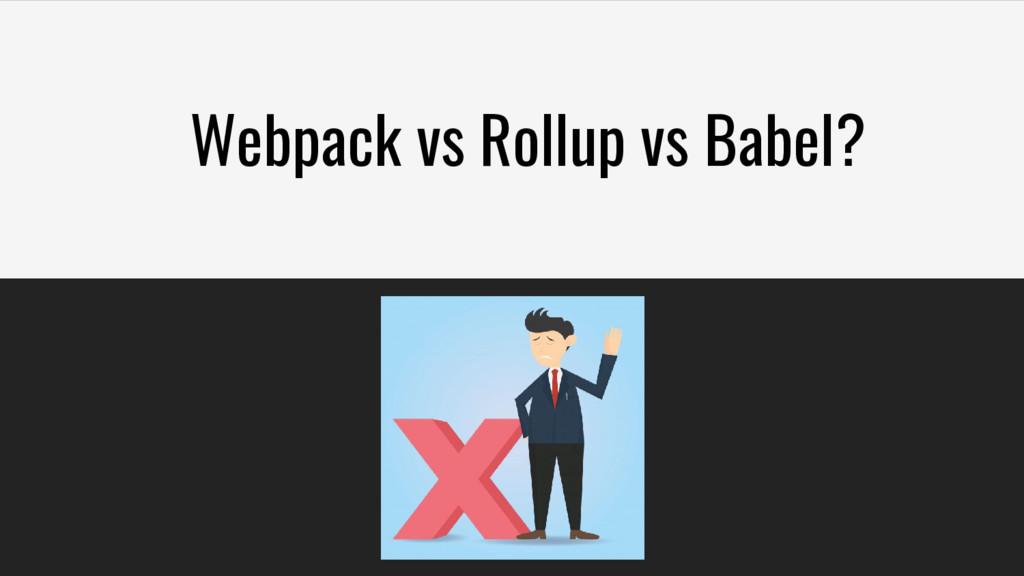 Webpack vs Rollup vs Babel?