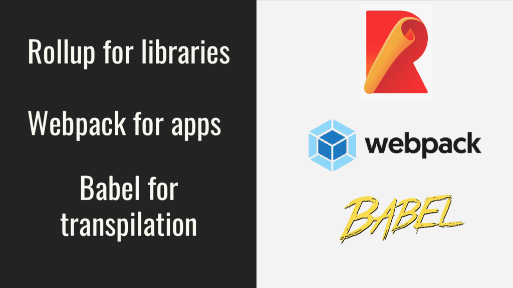 Rollup for libraries Webpack for apps Babel for...