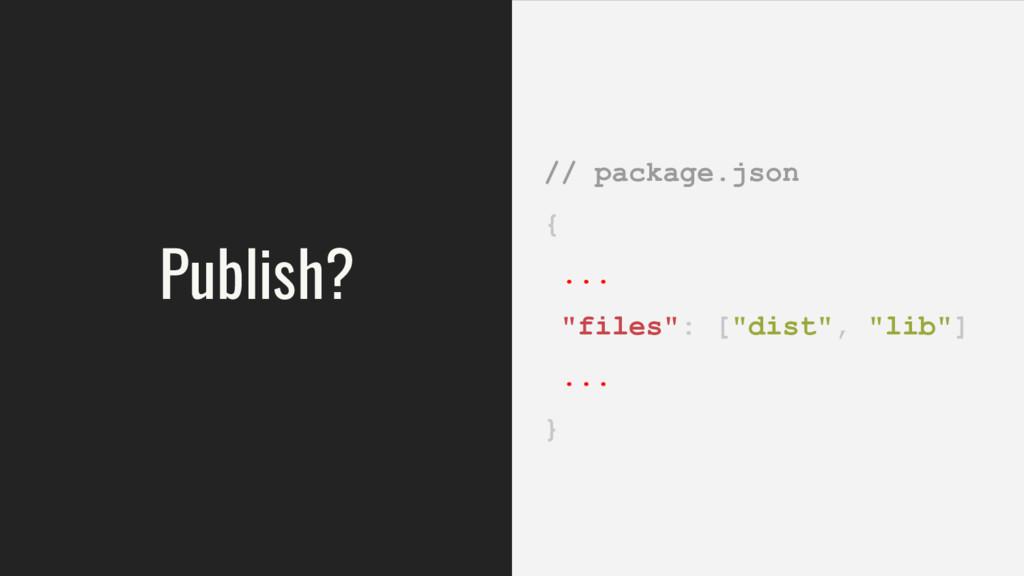 """Publish? // package.json { ... """"files"""": [""""dist""""..."""