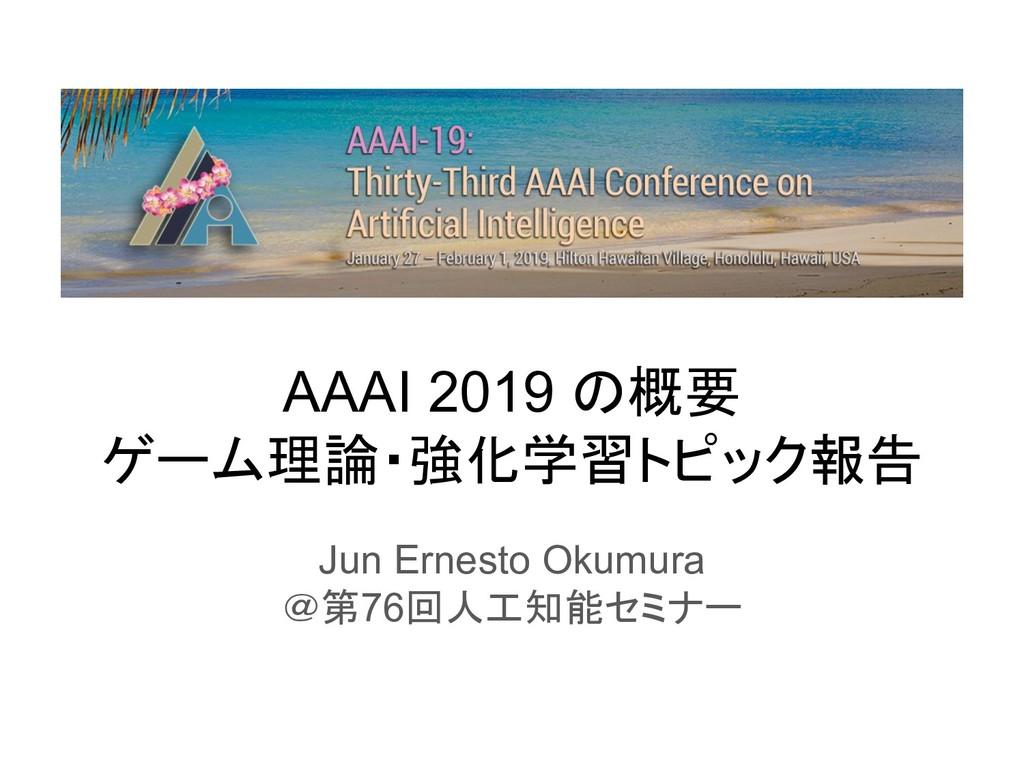 AAAI 2019 概要 ゲーム理論・強化学習トピック報告 Jun Ernesto Okumu...