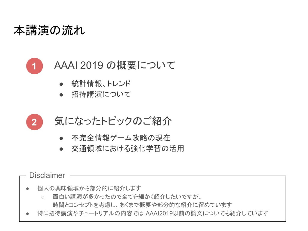 本講演 流れ 1 AAAI 2019 概要について 2 気になったトピック ご紹介 ● 統計情...