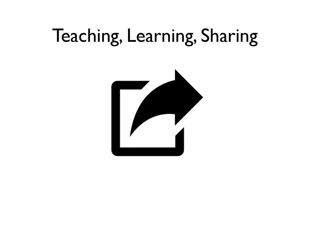 Teaching, Learning, Sharing