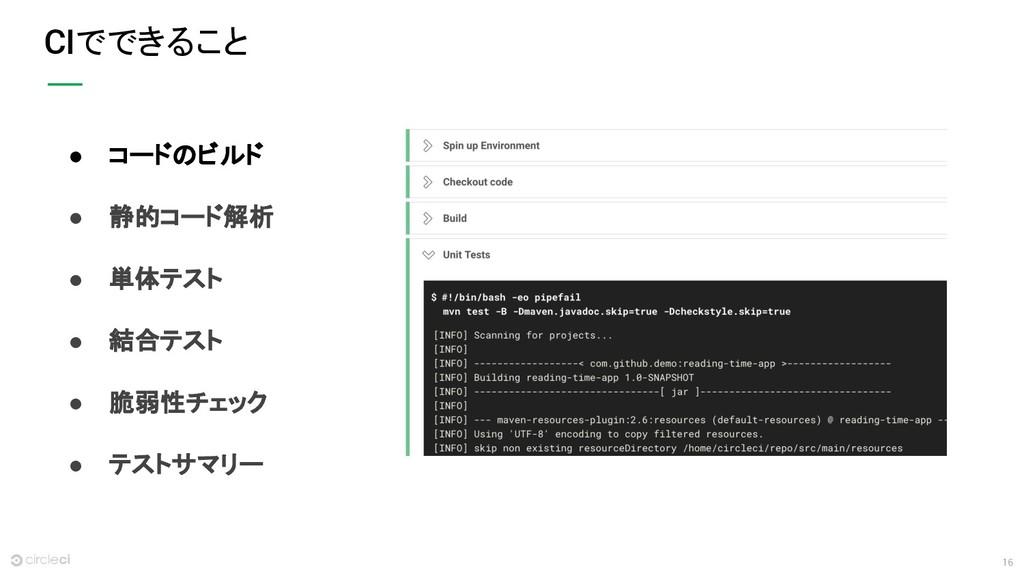 16 CIでできること ● コードのビルド ● 静的コード解析 ● 単体テスト ● 結合テスト...