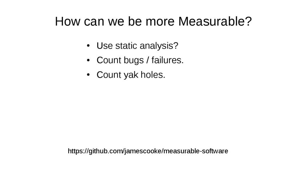 How can we be more Measurable? ● Use static ana...
