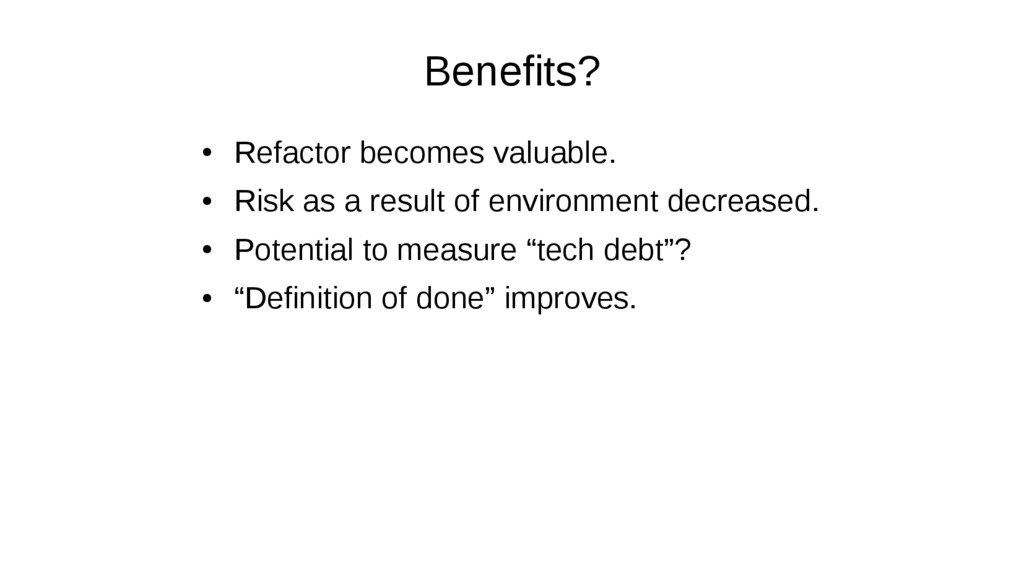 Benefits? ● Refactor becomes valuable. ● Risk a...