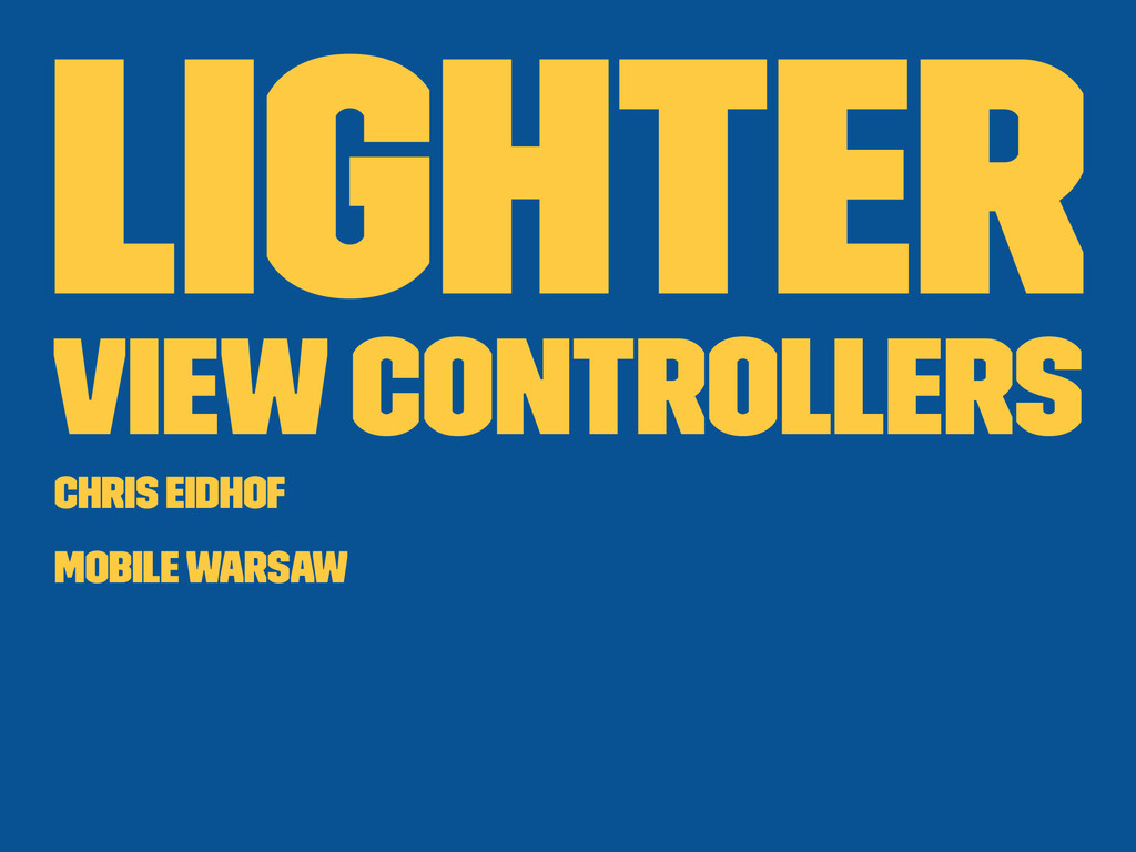Lighter View Controllers Chris Eidhof Mobile Wa...
