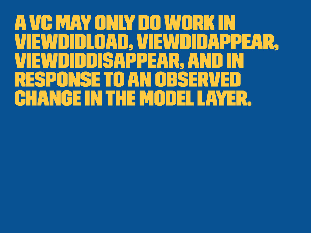A VC may only do work in viewDidLoad, viewDidAp...