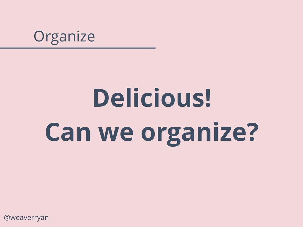 Delicious! Can we organize? @weaverryan Organize