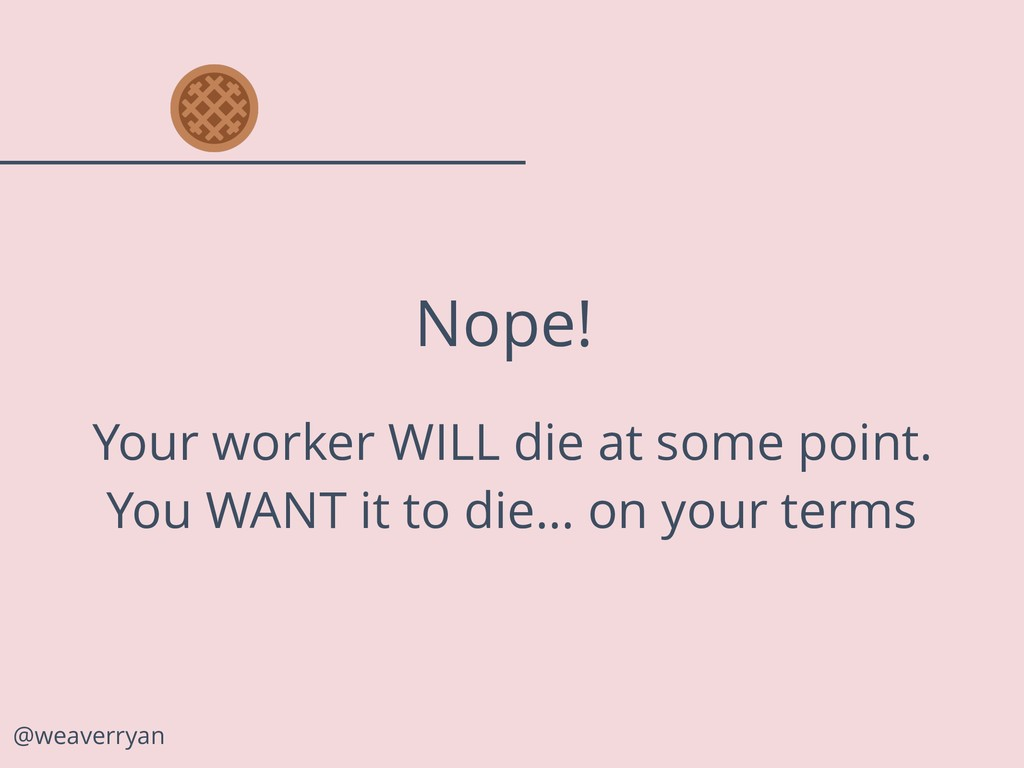 @weaverryan Nope! Your worker WILL die at some ...