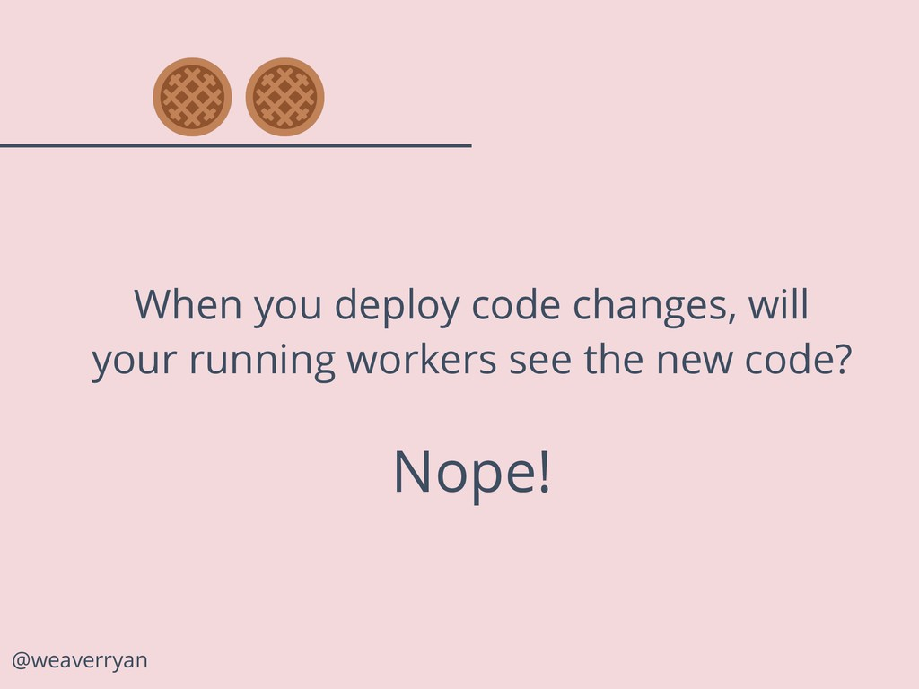 @weaverryan Nope! When you deploy code changes,...