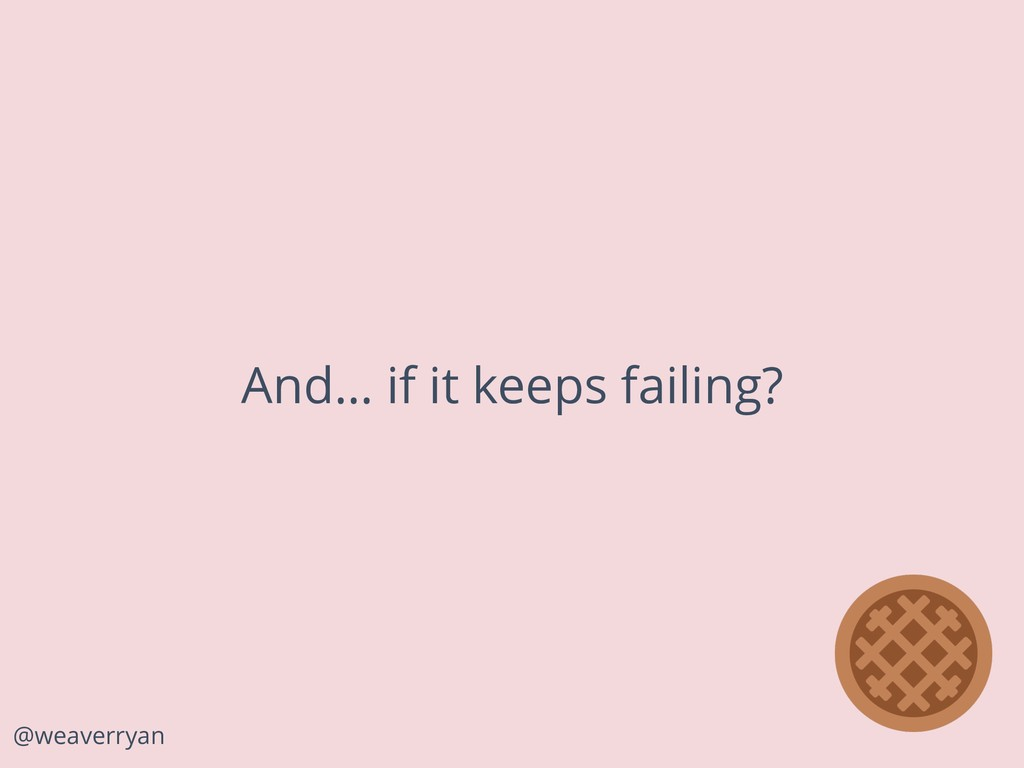 @weaverryan And… if it keeps failing?