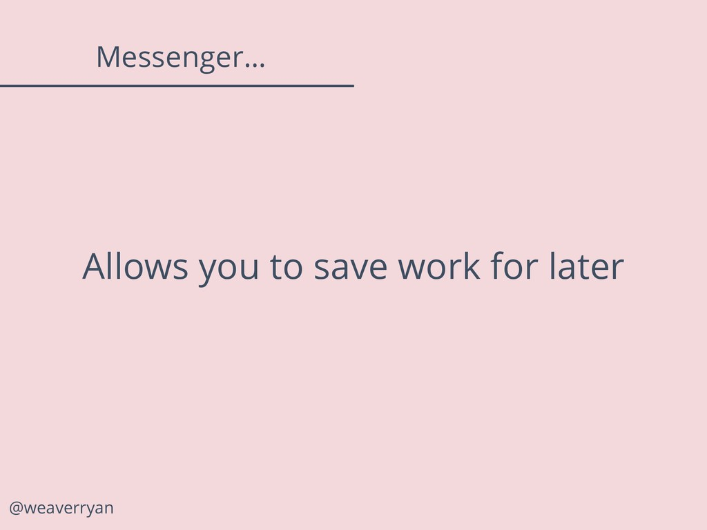 @weaverryan Messenger… Allows you to save work ...