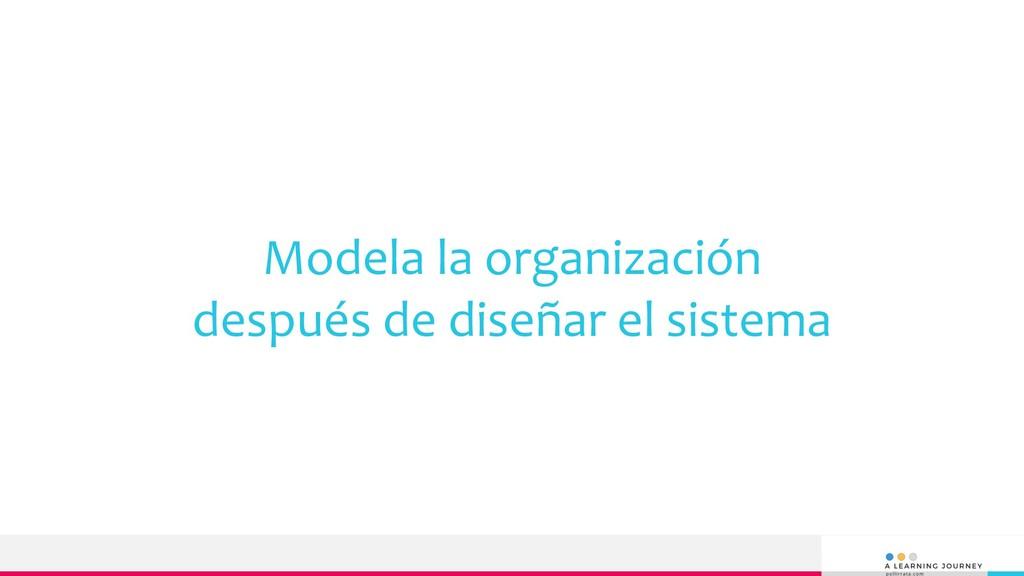 Modela la organización después de diseñar el si...