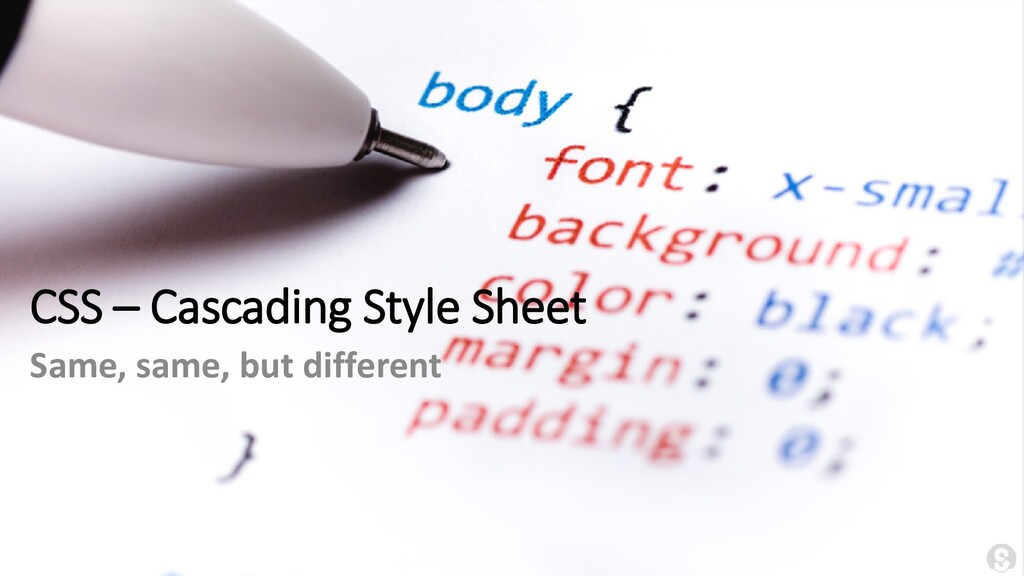 CSS – Cascading Style Sheet Same, same, but dif...