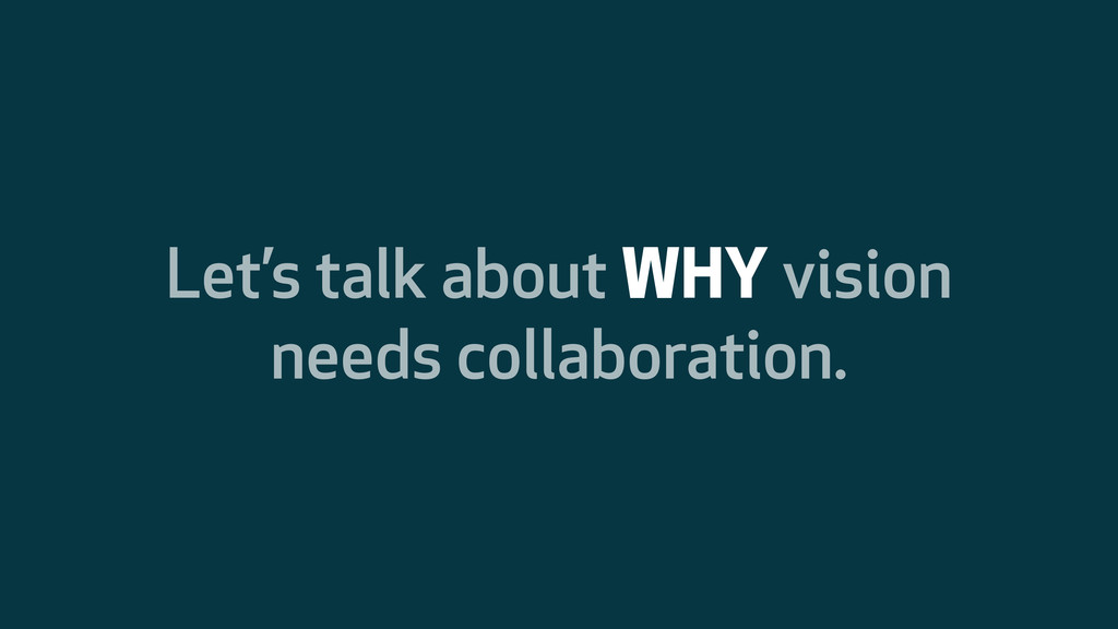 Let's talk about WHY vision needs collaboration.