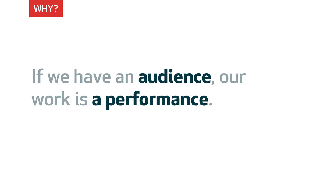 WHY? If we have an audience, our work is a perf...