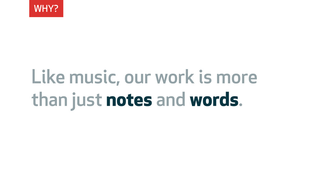 WHY? Like music, our work is more than just not...