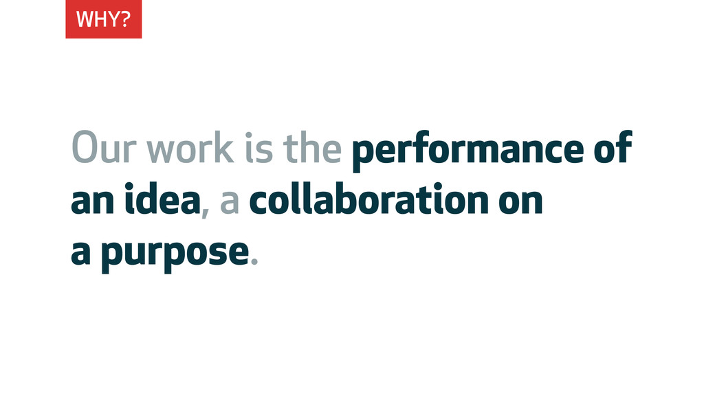 WHY? Our work is the performance of an idea, a ...