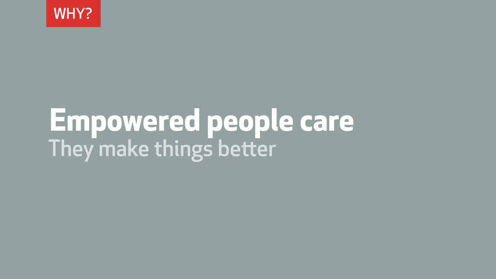 WHY? Empowered people care They make things bet...