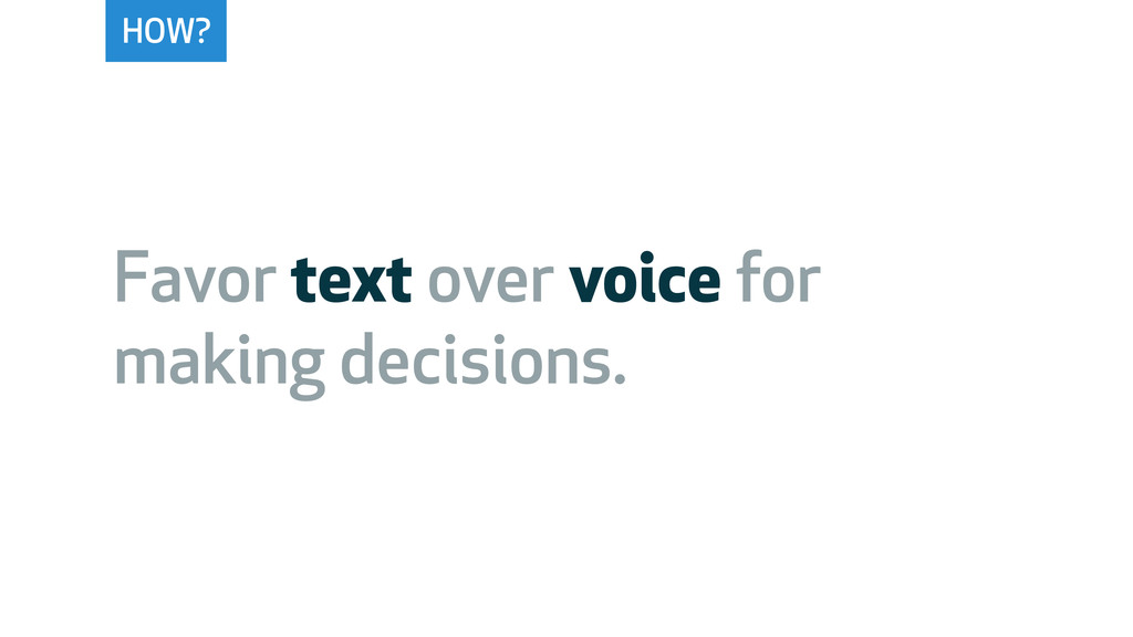 HOW? Favor text over voice for making decisions.