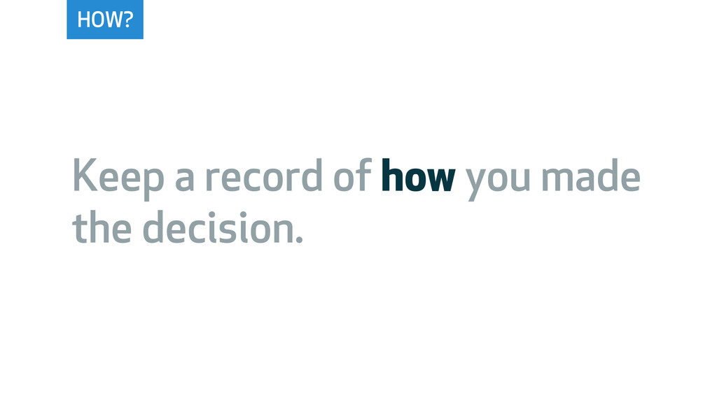 HOW? Keep a record of how you made the decision.