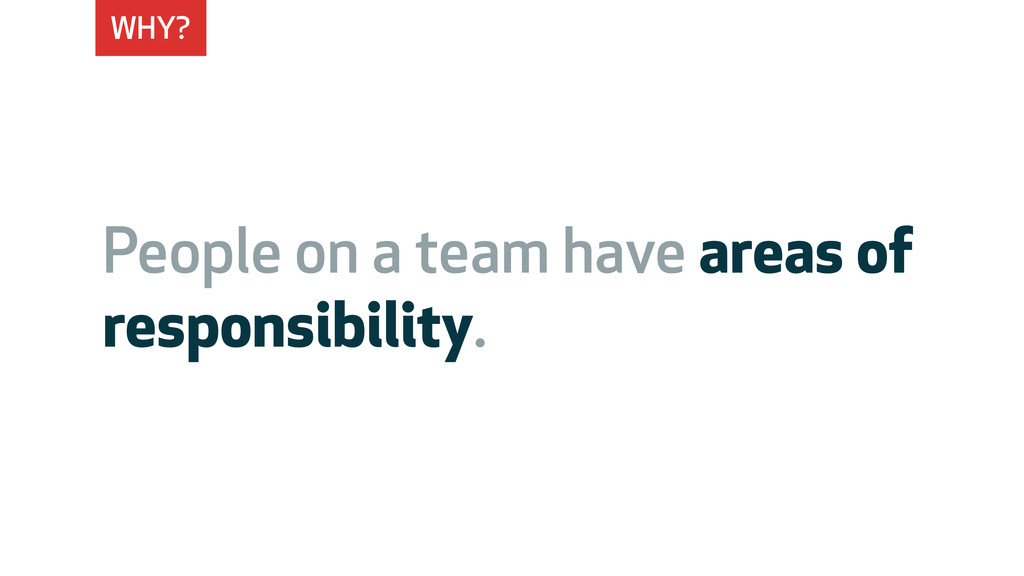 WHY? People on a team have areas of responsibil...