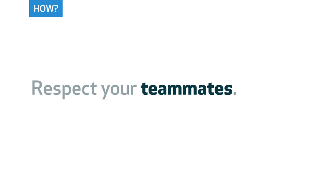 HOW? Respect your teammates.