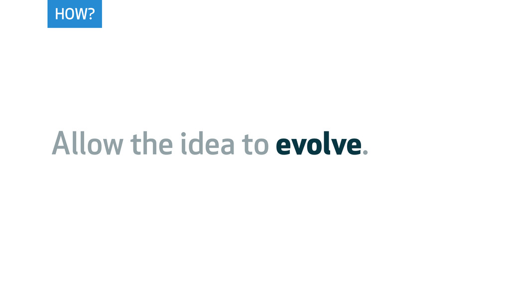 HOW? Allow the idea to evolve.