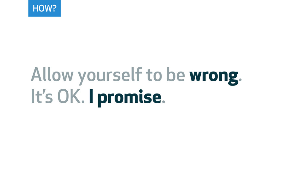 HOW? Allow yourself to be wrong. It's OK. I pro...