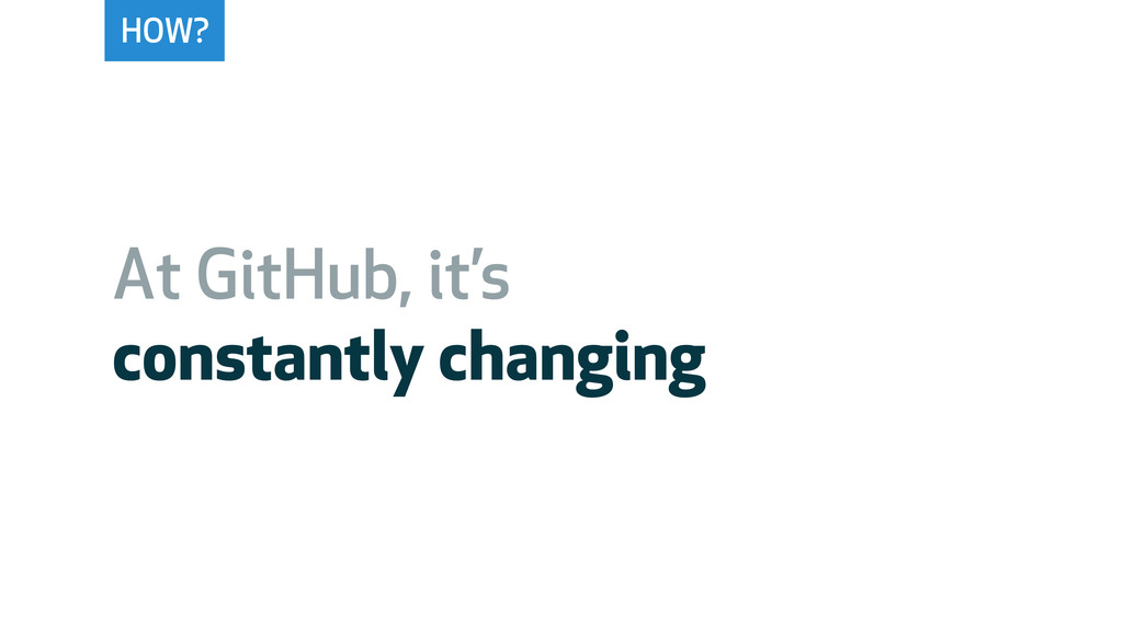 HOW? At GitHub, it's constantly changing
