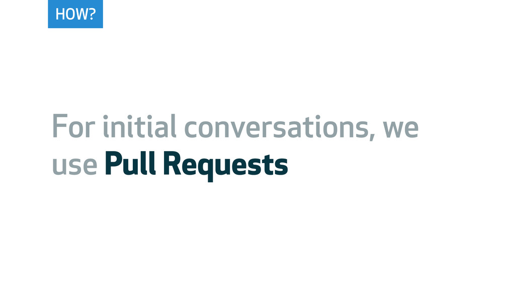 HOW? For initial conversations, we use Pull Req...