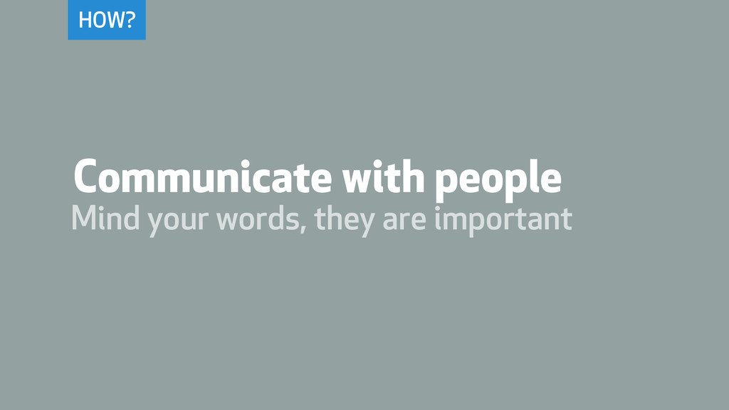 HOW? Communicate with people Mind your words, t...