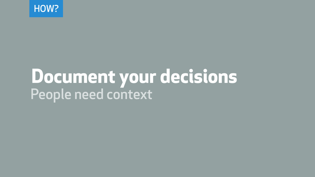 HOW? Document your decisions People need context