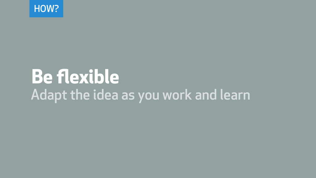 HOW? Be flexible Adapt the idea as you work and ...